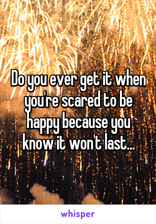 Do you ever get it when you're scared to be happy because you know it won't last...