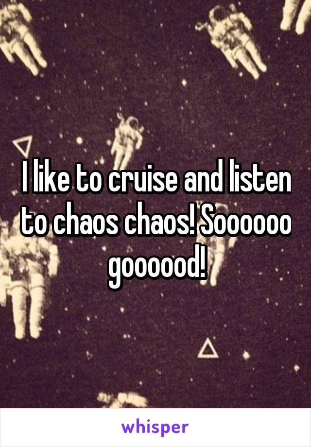 I like to cruise and listen to chaos chaos! Soooooo goooood!