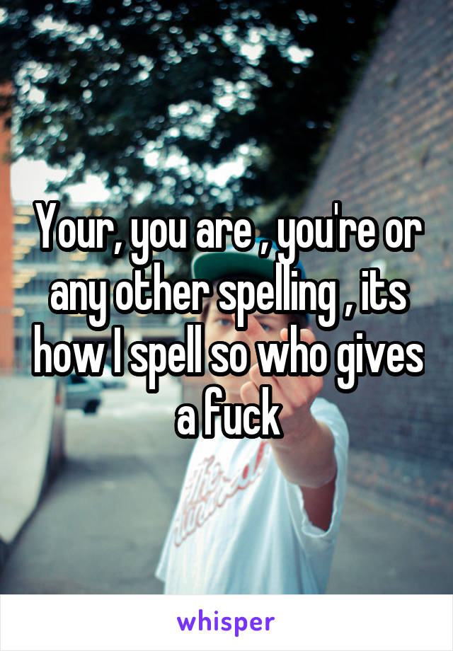 Your, you are , you're or any other spelling , its how I spell so who gives a fuck