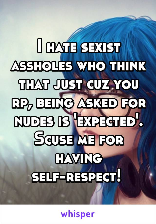 I hate sexist assholes who think that just cuz you rp, being asked for nudes is 'expected'. Scuse me for having self-respect!