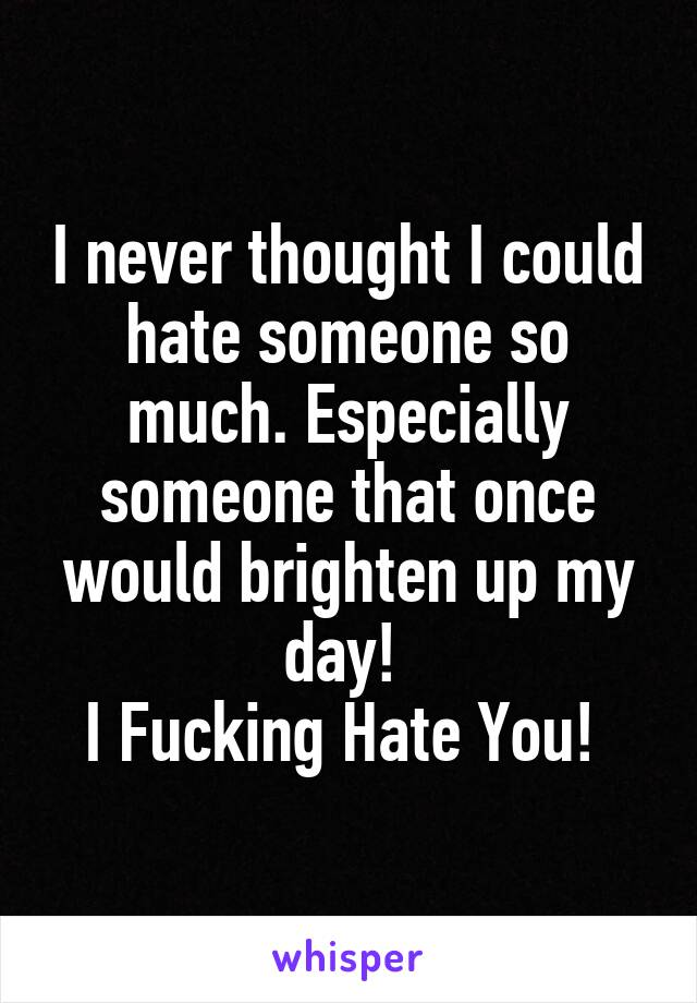 I never thought I could hate someone so much. Especially someone that once would brighten up my day!  I Fucking Hate You!