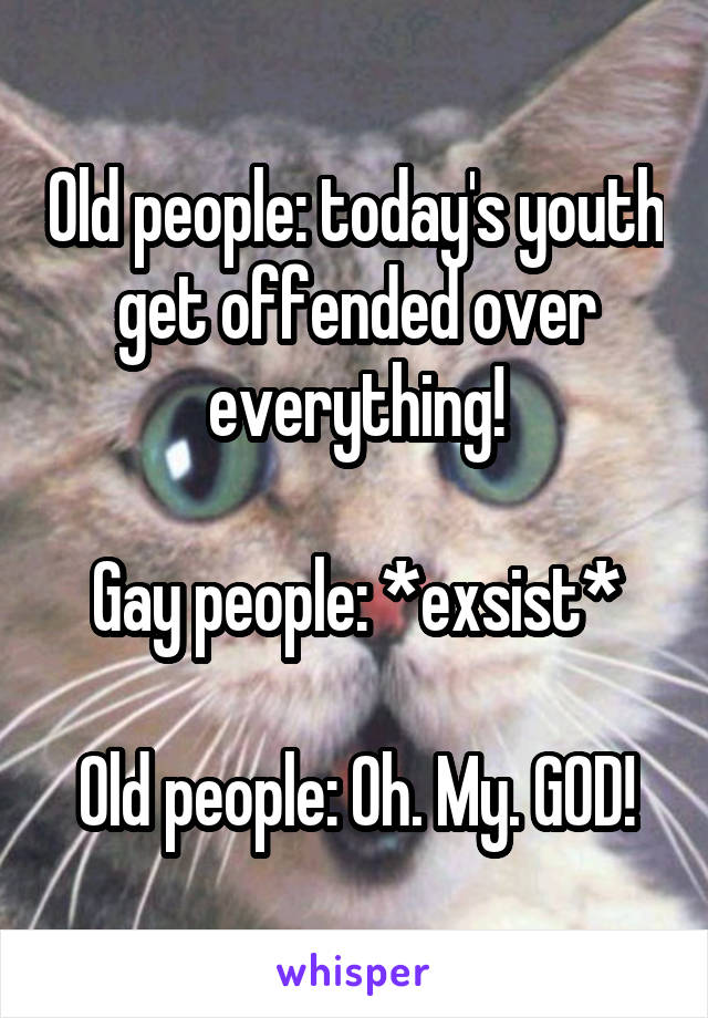 Old people: today's youth get offended over everything!  Gay people: *exsist*  Old people: Oh. My. GOD!