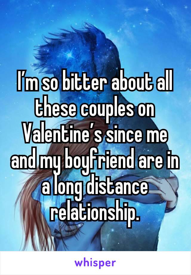 I'm so bitter about all these couples on Valentine's since me and my boyfriend are in a long distance relationship.
