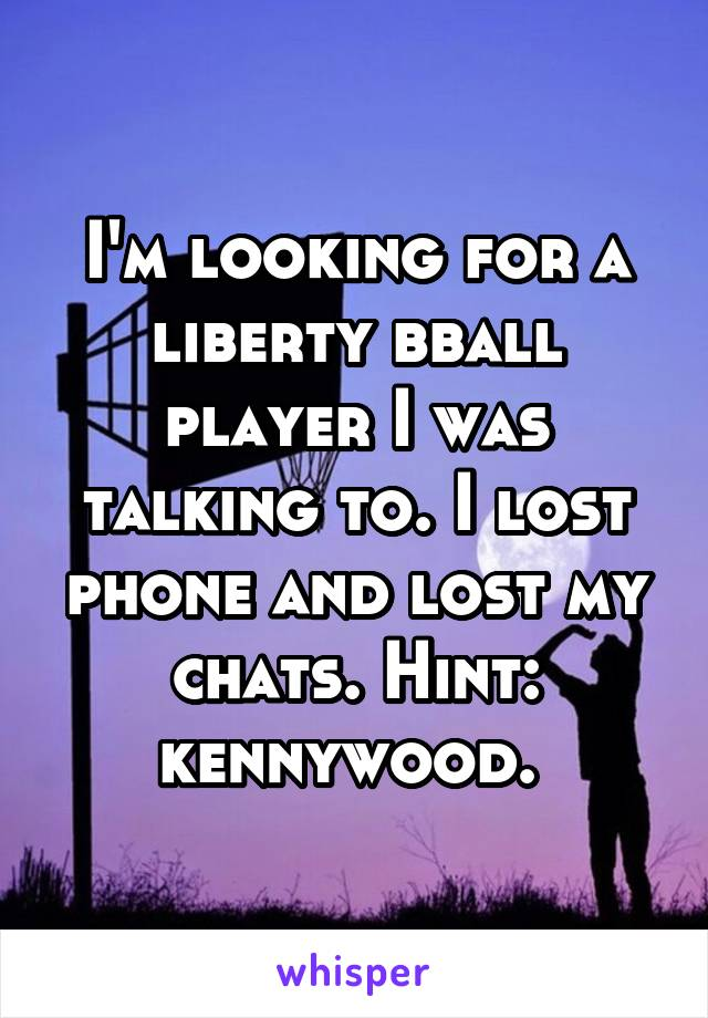 I'm looking for a liberty bball player I was talking to. I lost phone and lost my chats. Hint: kennywood.