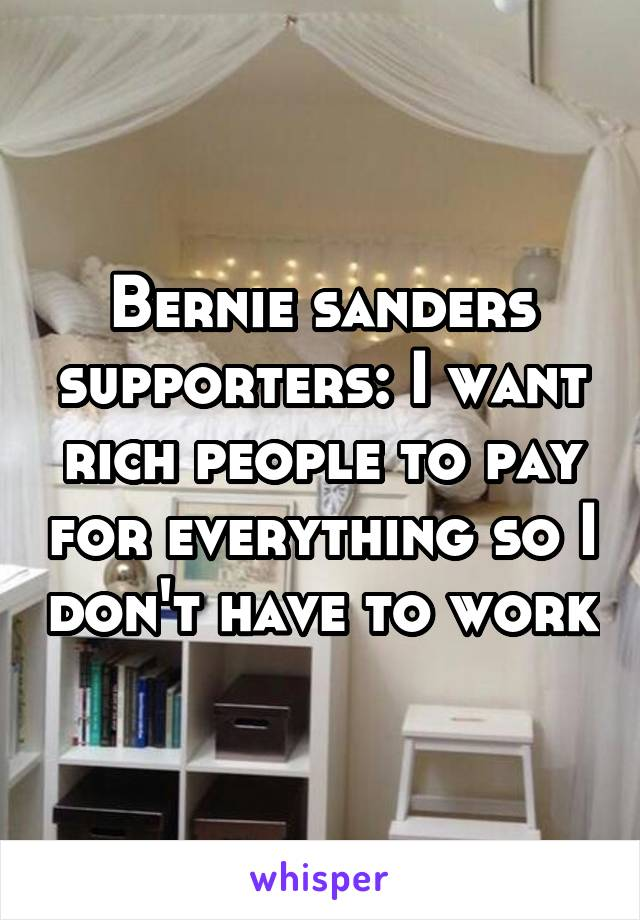 Bernie sanders supporters: I want rich people to pay for everything so I don't have to work