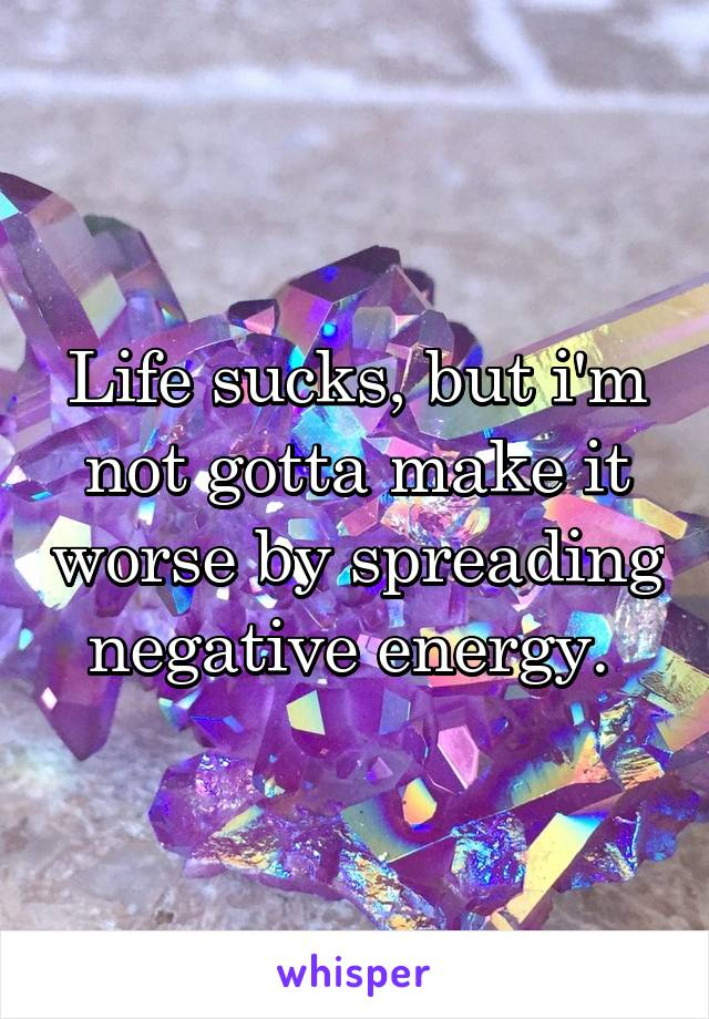 Life sucks, but i'm not gotta make it worse by spreading negative energy.
