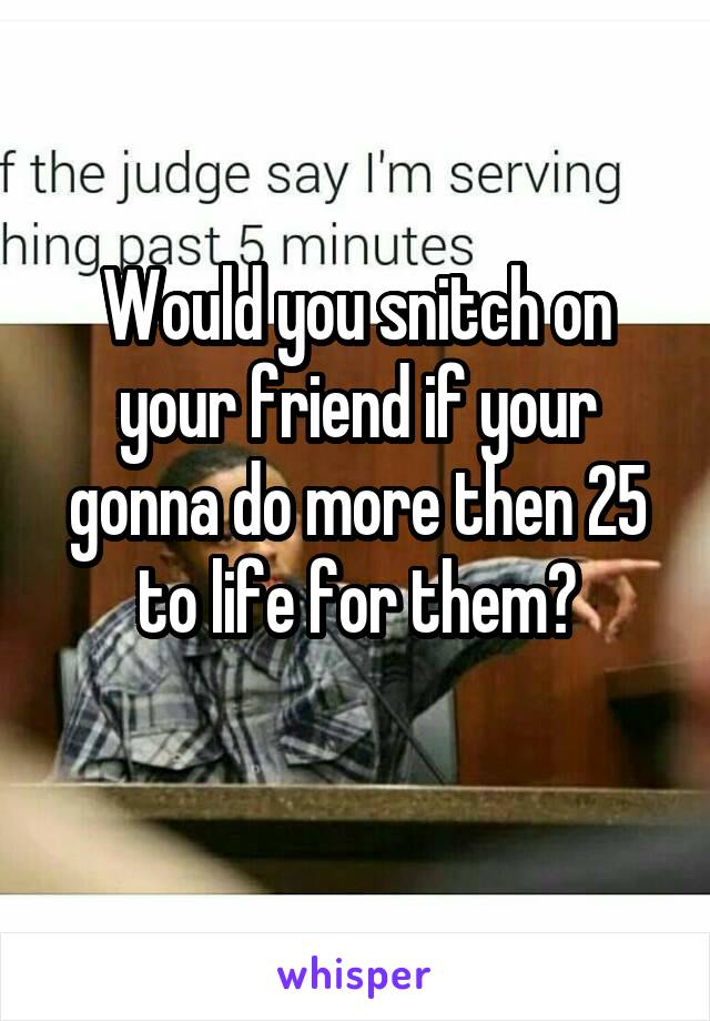 Would you snitch on your friend if your gonna do more then 25 to life for them?