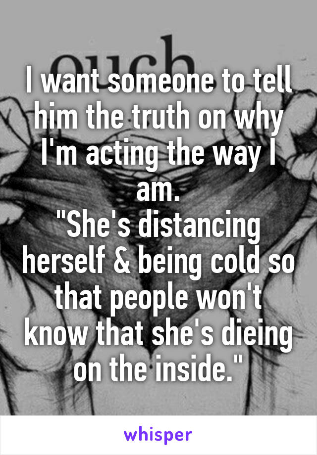 """I want someone to tell him the truth on why I'm acting the way I am. """"She's distancing herself & being cold so that people won't know that she's dieing on the inside."""""""
