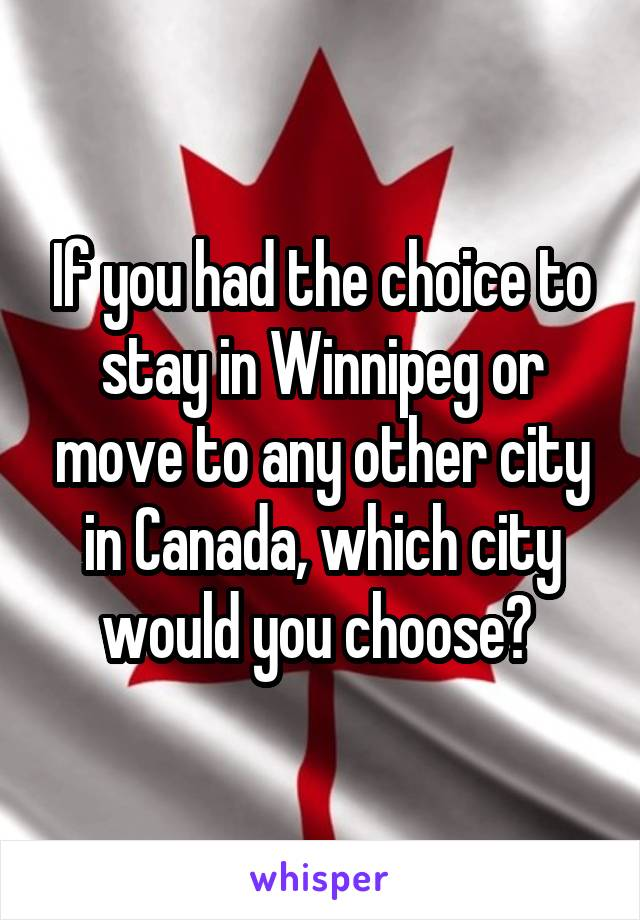 If you had the choice to stay in Winnipeg or move to any other city in Canada, which city would you choose?