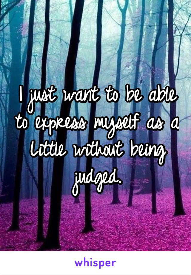 I just want to be able to express myself as a Little without being judged.