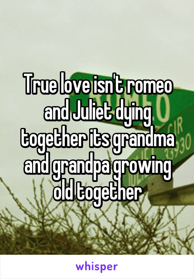 True love isn't romeo and Juliet dying together its grandma and grandpa growing old together