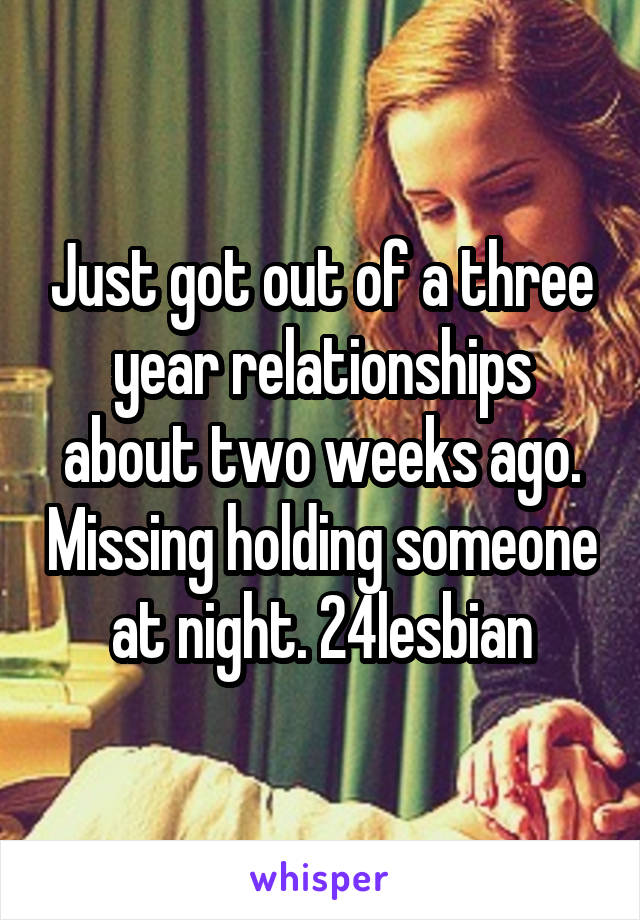 Just got out of a three year relationships about two weeks ago. Missing holding someone at night. 24lesbian