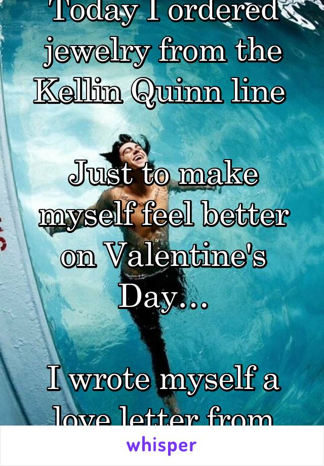Today I ordered jewelry from the Kellin Quinn line   Just to make myself feel better on Valentine's Day…  I wrote myself a love letter from him.