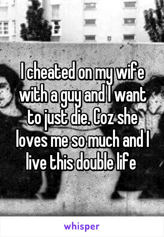 I cheated on my wife with a guy and I want to just die. Coz she loves me so much and I live this double life