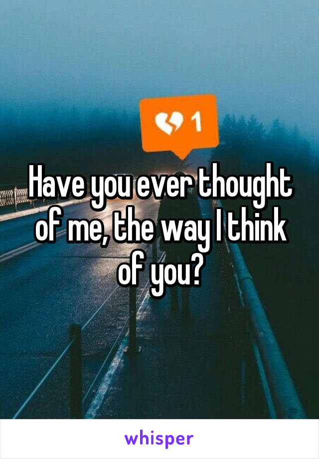 Have you ever thought of me, the way I think of you?