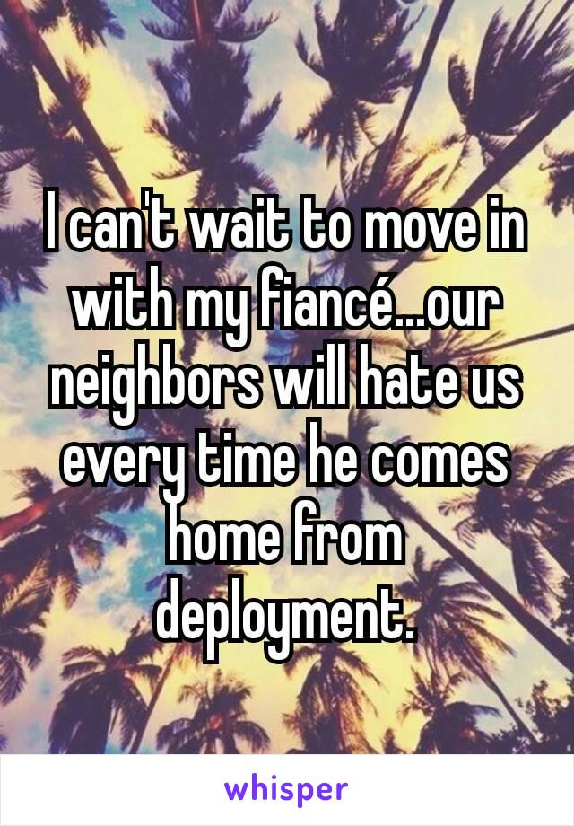 I can't wait to move in with my fiancé...our neighbors will hate us every time he comes home from deployment.