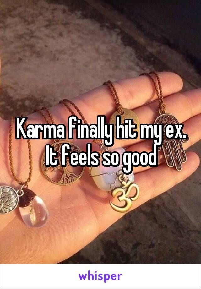 Karma finally hit my ex. It feels so good