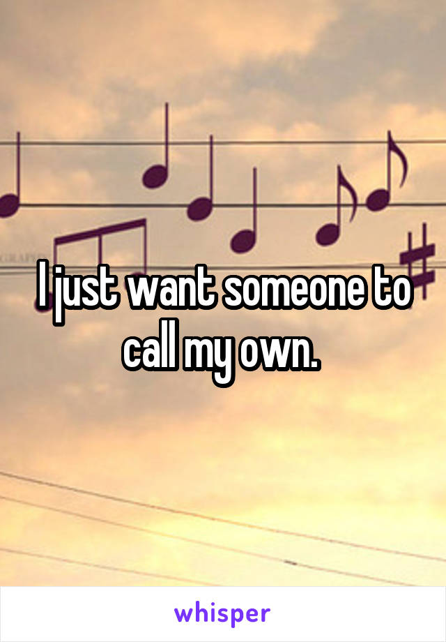 I just want someone to call my own.