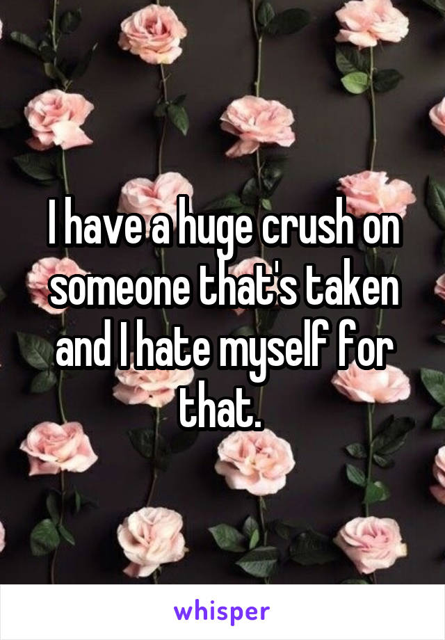 I have a huge crush on someone that's taken and I hate myself for that.