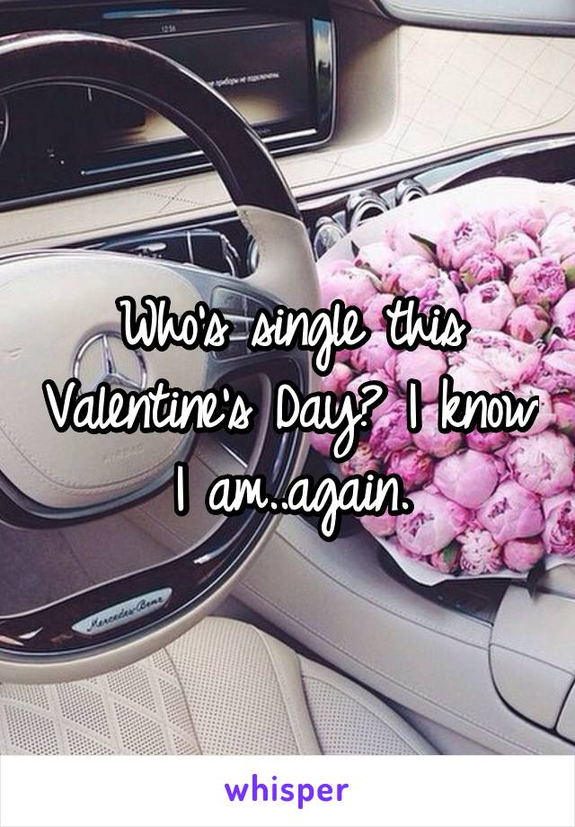 Who's single this Valentine's Day? I know I am..again.