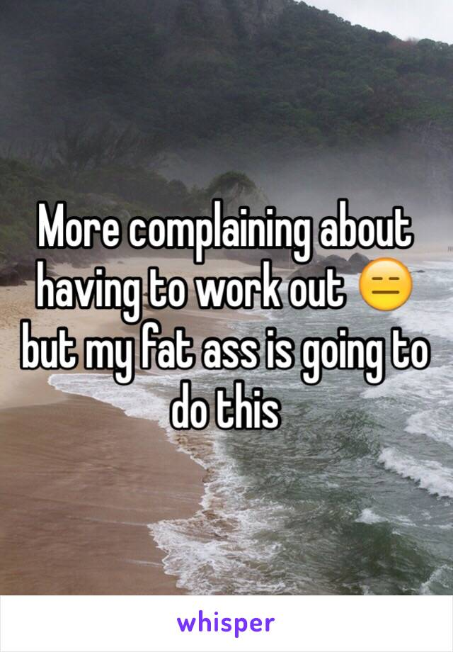 More complaining about having to work out 😑 but my fat ass is going to do this