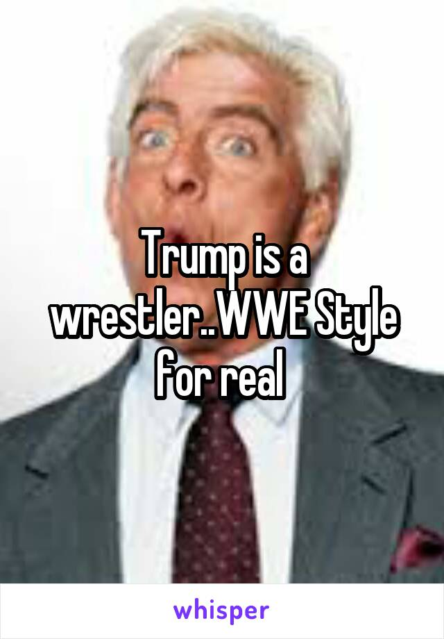 Trump is a wrestler..WWE Style for real