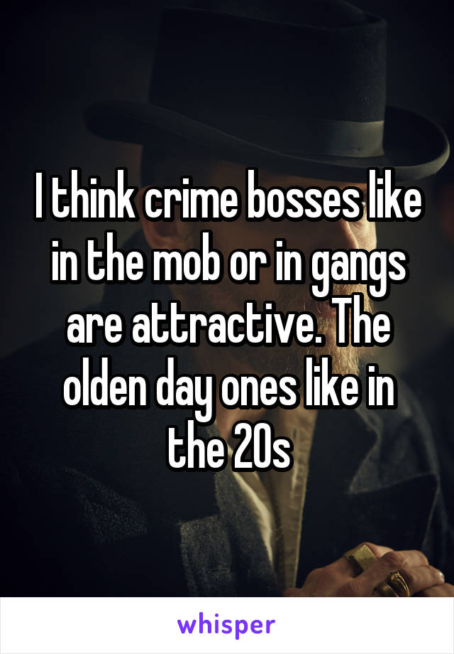 I think crime bosses like in the mob or in gangs are attractive. The olden day ones like in the 20s