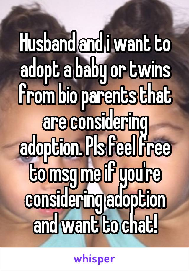 Husband and i want to adopt a baby or twins from bio parents that are considering adoption. Pls feel free to msg me if you're considering adoption and want to chat!