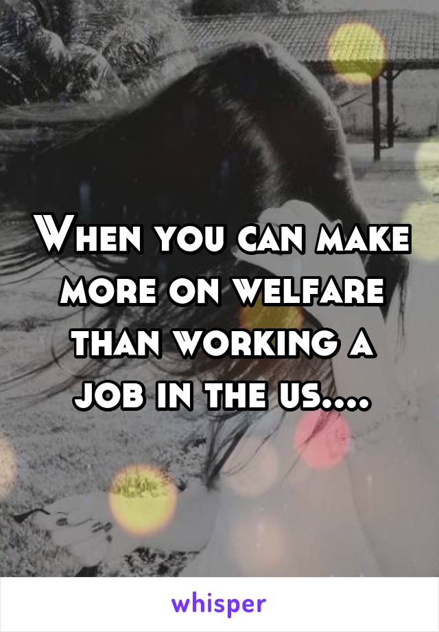 When you can make more on welfare than working a job in the us....