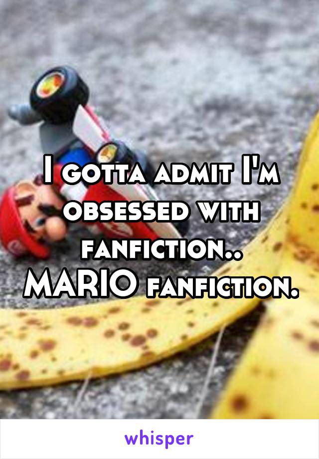I gotta admit I'm obsessed with fanfiction.. MARIO fanfiction.