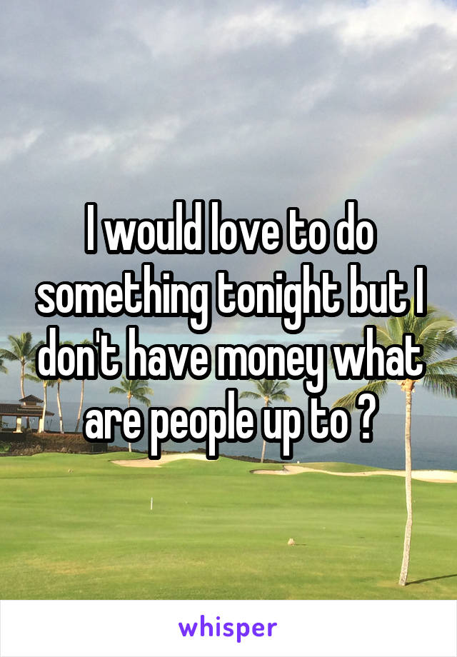 I would love to do something tonight but I don't have money what are people up to ?