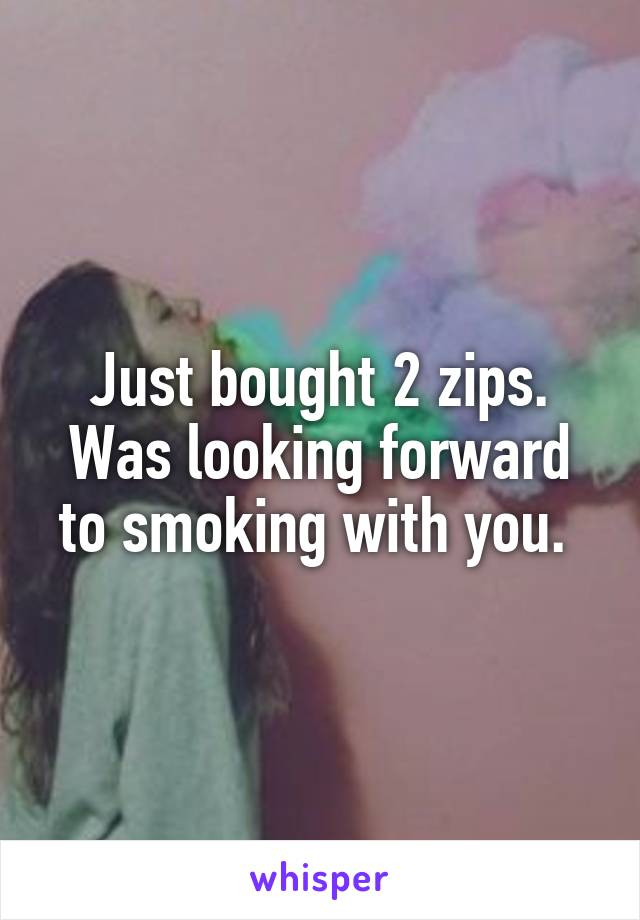 Just bought 2 zips. Was looking forward to smoking with you.