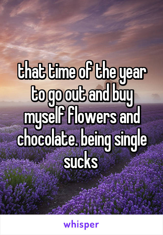 that time of the year to go out and buy myself flowers and chocolate. being single sucks
