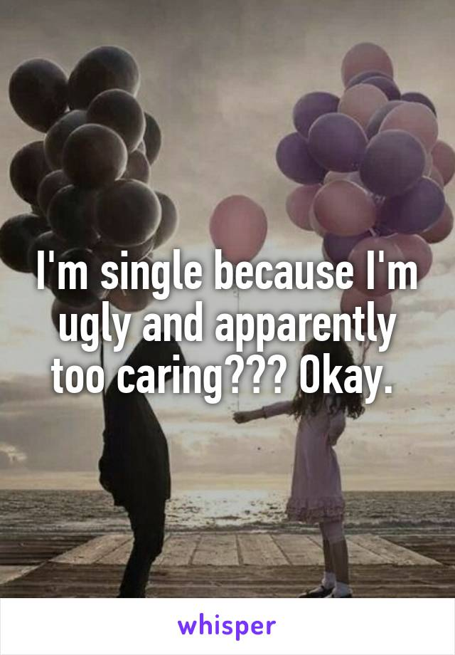 I'm single because I'm ugly and apparently too caring??? Okay.