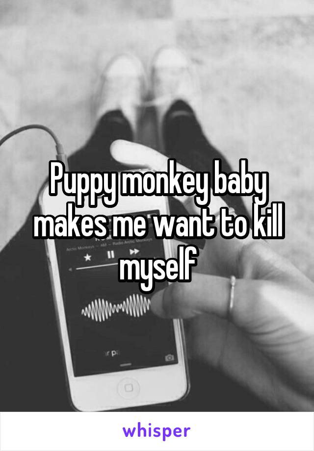 Puppy monkey baby makes me want to kill myself
