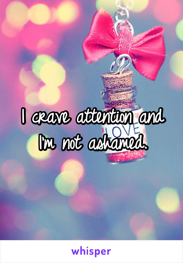 I crave attention and I'm not ashamed.