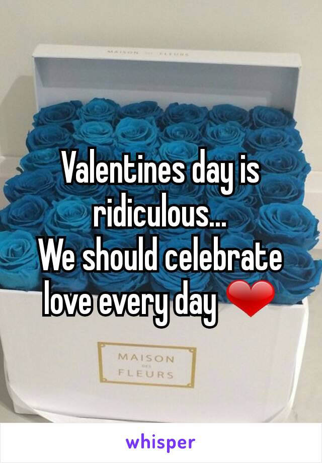 Valentines day is ridiculous... We should celebrate love every day ❤