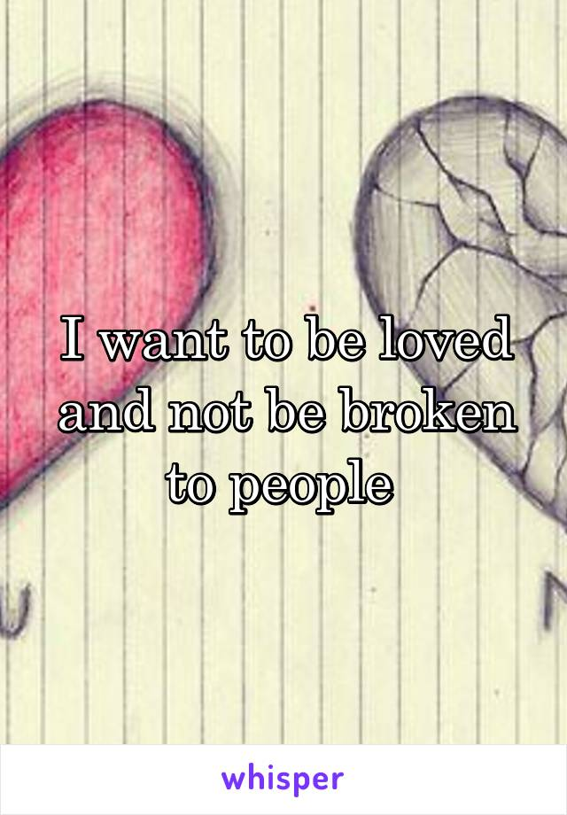 I want to be loved and not be broken to people