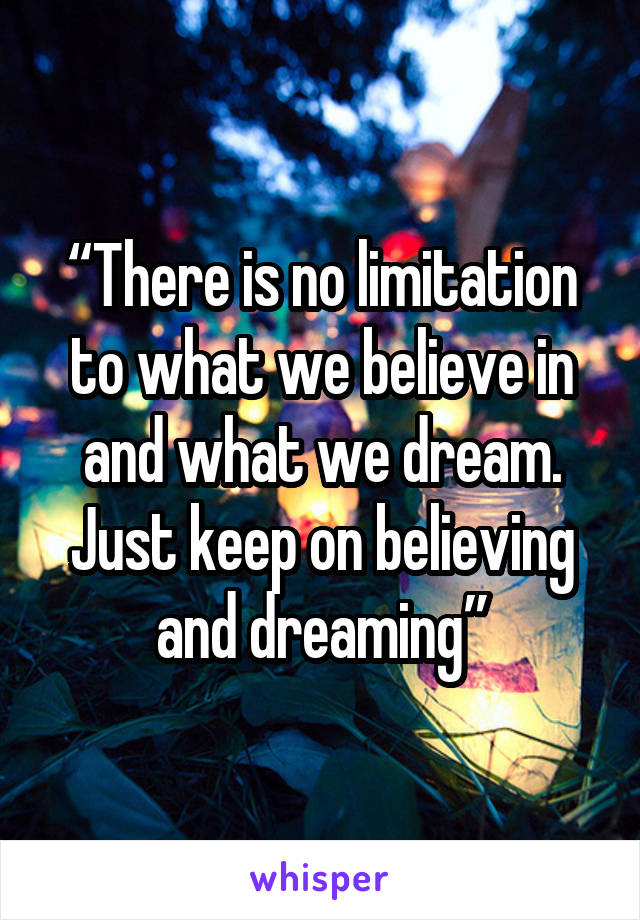 """""""There is no limitation to what we believe in and what we dream. Just keep on believing and dreaming"""""""