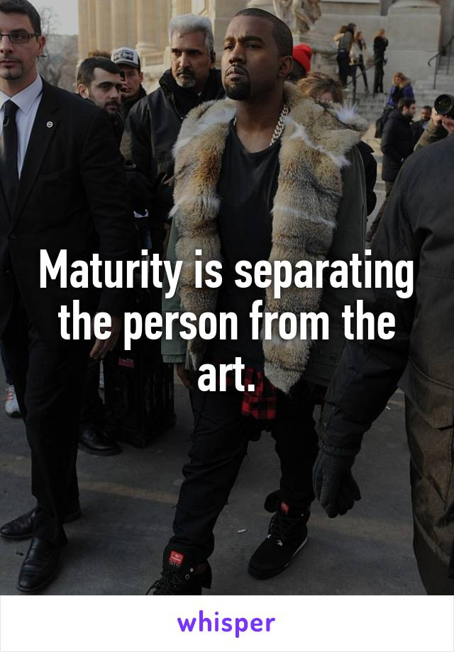 Maturity is separating the person from the art.