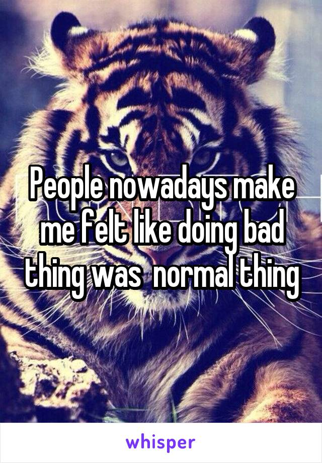 People nowadays make me felt like doing bad thing was  normal thing