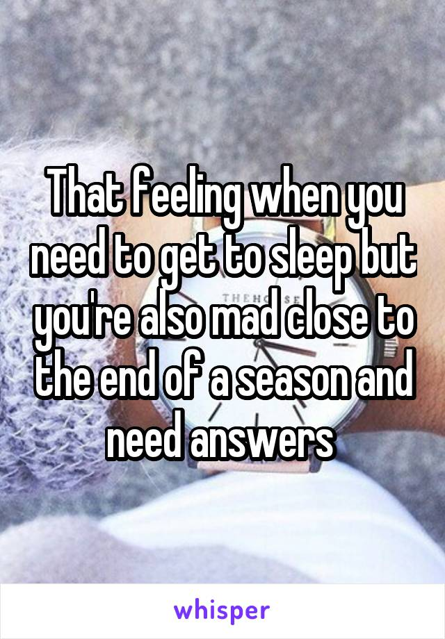 That feeling when you need to get to sleep but you're also mad close to the end of a season and need answers
