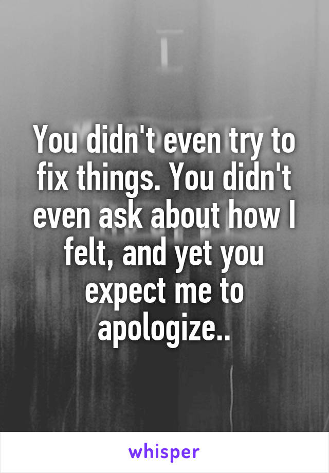 You didn't even try to fix things. You didn't even ask about how I felt, and yet you expect me to apologize..