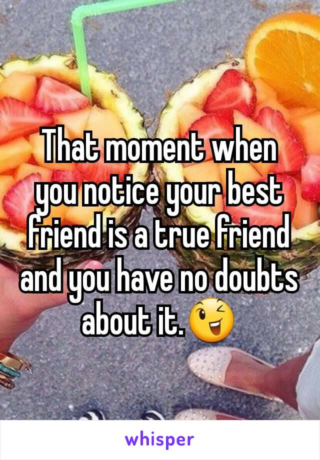 That moment when you notice your best friend is a true friend and you have no doubts about it.😉