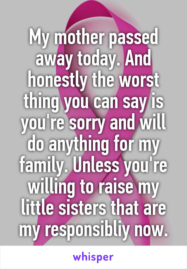 My mother passed away today. And honestly the worst thing you can say is you're sorry and will do anything for my family. Unless you're willing to raise my little sisters that are my responsibliy now.