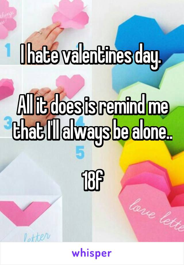 I hate valentines day.   All it does is remind me that I'll always be alone..  18f