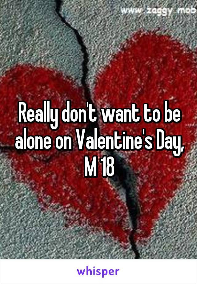 Really don't want to be alone on Valentine's Day, M 18