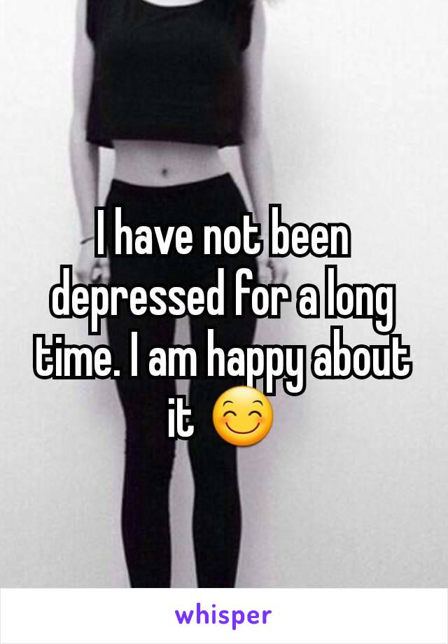 I have not been depressed for a long time. I am happy about it 😊