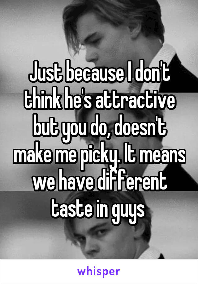 Just because I don't think he's attractive but you do, doesn't make me picky. It means we have different taste in guys
