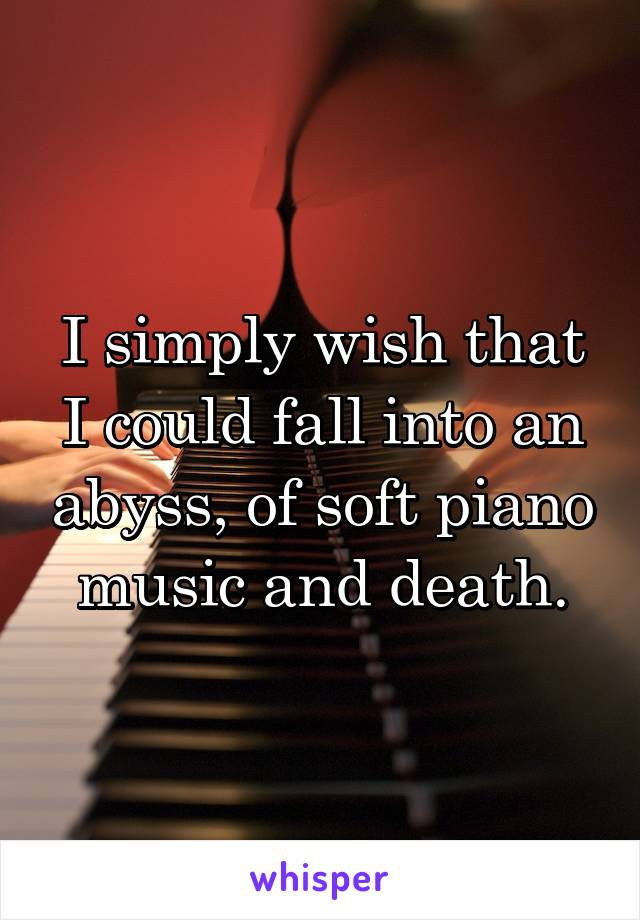 I simply wish that I could fall into an abyss, of soft piano music and death.